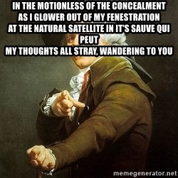 Ducreux - In the motionless of the concealment  As I glower out of my fenestration  At the natural satellite in it's sauve qui peut  My thoughts all stray, wandering to you