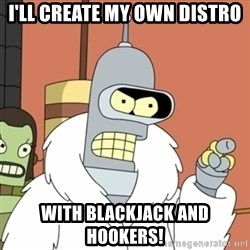 bender blackjack and hookers - I'll create my own distro with blackjack and hookers!