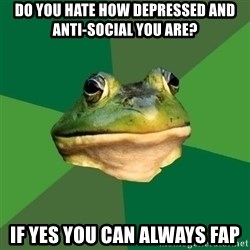 Foul Bachelor Frog - Do you hate how depressed and anti-social you are? If yes you can always fap