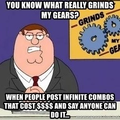Grinds My Gears - You know what really grinds my gears? When people post INFINITE Combos that cost $$$$ and say anyone can do it...