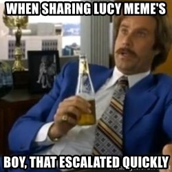 That escalated quickly-Ron Burgundy - When sharing lucy meme's boy, that escalated quickly