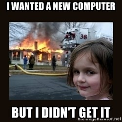 burning house girl - I wanted a new computer but i didn't get it