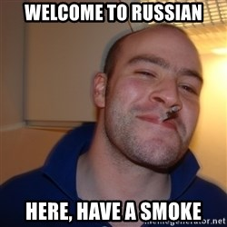 Good Guy Greg - welcome to russian here, have a smoke