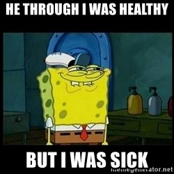 Don't you, Squidward? - he through i was healthy but i was sick