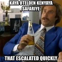 That escalated quickly-Ron Burgundy - Kaya otelden kenyaya safariye That escalated quickly