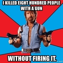 Chuck Norris  - I killed eight hundred people with a gun  without firing it.