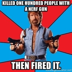 Chuck Norris  - Killed one hundred people with a nerf gun then fired it.