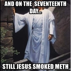 Hell Yeah Jesus - and on the  SEVENTEENTH day... still jesus smoked meth