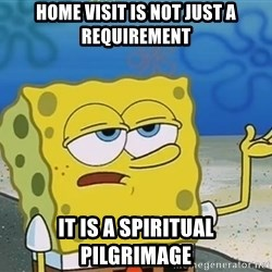 I'll have you know Spongebob - HOME VISIT IS NOT JUST A REQUIREMENT It is a spiritual pilgrimage