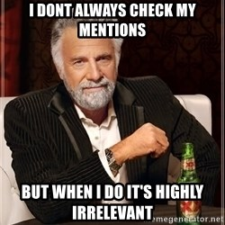 The Most Interesting Man In The World - i dont always check my mentions but when i do it's highly IRRELEVANT