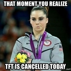 McKayla Maroney Not Impressed - That moment you realize  TFT is cancelled today