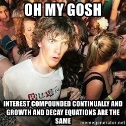 -Sudden Clarity Clarence - oh my gosh INTEREST COMPOUNDED CONTINUALLY AND GROWTH AND DECAY EQUATIONS are the same