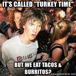 "-Sudden Clarity Clarence - It's called ""turkey time"" but we eat tacos & burritos?"