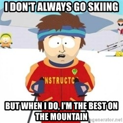 Bad time ski instructor 1 - i don't always go skiing but when i do, i'm the best on the mountain