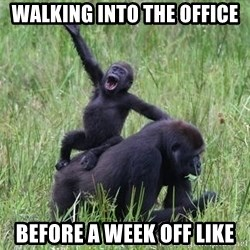 Happy Gorilla - walking into the office before a week off like