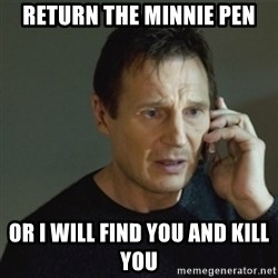taken meme - Return the minnie pen Or i will find you and kill you