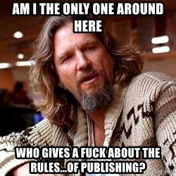 Big Lebowski - AM I THE ONLY one around here  who gives a fuck about the rules...of Publishing?