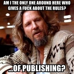 Big Lebowski - AM I THE ONLY one around here who gives a fuck about the rules? ...of Publishing?