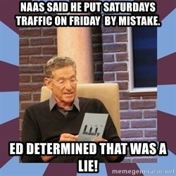 maury povich lol - Naas said he put saturdays Traffic on friday  by mistake. Ed determined that was a lie!