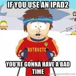 Bad time ski instructor 1 - If you use an ipad2 you're gonna have a bad time