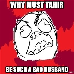 Rage FU - WHy must Tahir  BE such a bad husband