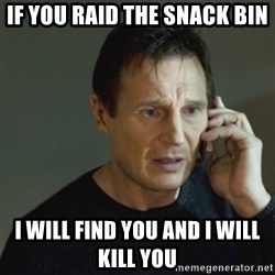 taken meme - If you raid the Snack bin I will find you and I will kill you