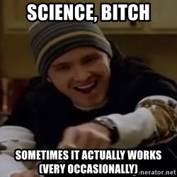 Science Bitch! - ScieNce, bItch Sometimes it actually works (very oCcasionally)