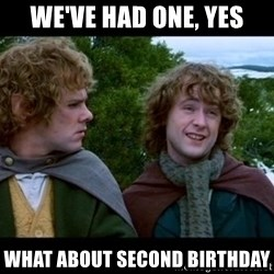 What about second breakfast? - We've had one, yes what about second birthday