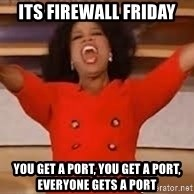 giving oprah - Its Firewall friday you get a port, you get a port, everyone gets a port
