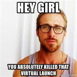 Ryan Gosling Hey  - Hey girl You absolutely killed That Virtual launch