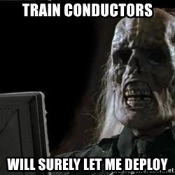 OP will surely deliver skeleton - train conductors Will surely let me deploy