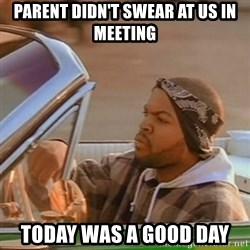 Good Day Ice Cube - Parent didn't swear at us in meeting today was a good day