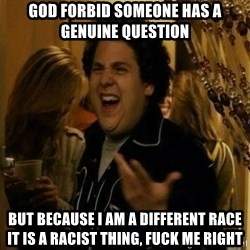 Fuck me right - God forbid someone has a genuine question  but because i am a different race it is a racist thing, fuck me right