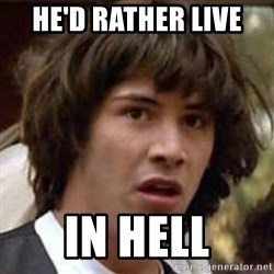 Conspiracy Keanu - He'd rather live  In hell