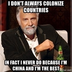 The Most Interesting Man In The World - i don't always colonize countries In fact I never do because i'm china and I'm the best