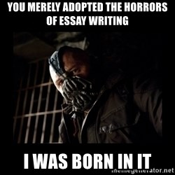 Bane Meme - You merely ADOPTED the horrors of essay writing I was born in it