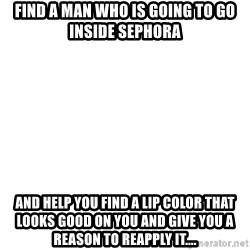 Blank Meme - Find a man who is going to go inside Sephora  and help you find a lip color that looks good on you and give you a reason to Reapply it....