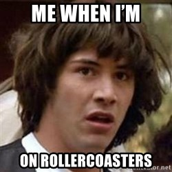 Conspiracy Keanu - Me when I'm On rollercoasters