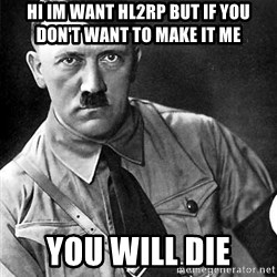 Hitler - Hi im want hl2rp but if you don't want to make it me  YOU WILL DIE
