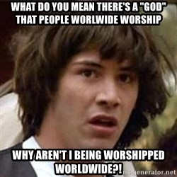 """Conspiracy Keanu - What do you mean there's a """"god"""" that people worlwide worship Why aren't i being worshipped worldwide?!"""