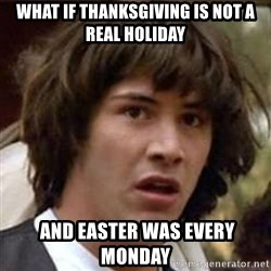 Conspiracy Keanu - what if thanksgiving is not a real holiday  and easter was every monday
