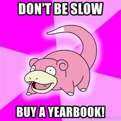 Slowpoke - don't be slow  Buy a yearbook!