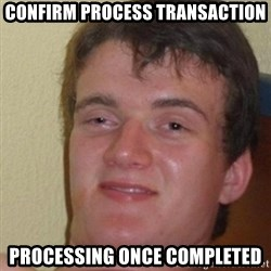 really high guy - Confirm process transaction Processing once completed