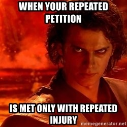 Anakin Skywalker - When Your repeated petition  is met only with repeated injury