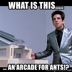 Zoolander for Ants - what is this..... ... an arcade for ants!?