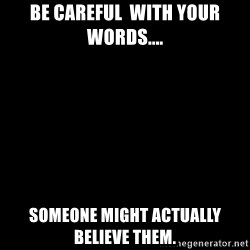 Blank Black - Be careful  with your words.... Someone might actually believe them.