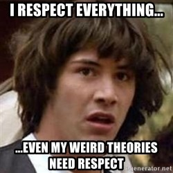 Conspiracy Keanu - I RESPECT EVERYTHING... ...EVEN MY WEIRD THEORIES NEED RESPECT