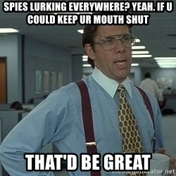 Bill Lumbergh - Spies lurking eVerywhere? Yeah. If u could keep Ur mouth shut That'd be great