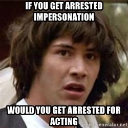 Conspiracy Keanu - If you get arrested impersonation would you get arrested for acting