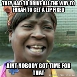Ain't nobody got time fo dat so - they had to drive all the way to farah to get a lip fixed  aint nobody got time for that